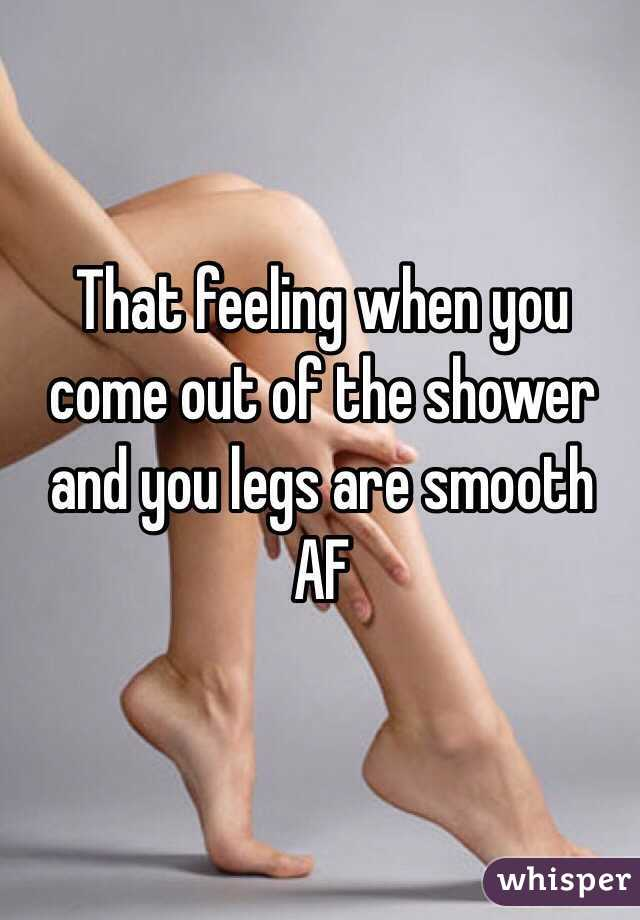 That feeling when you come out of the shower and you legs are smooth AF