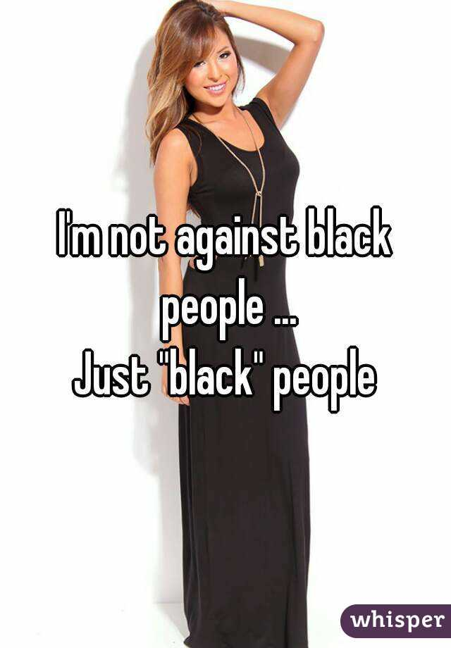 "I'm not against black people ... Just ""black"" people"