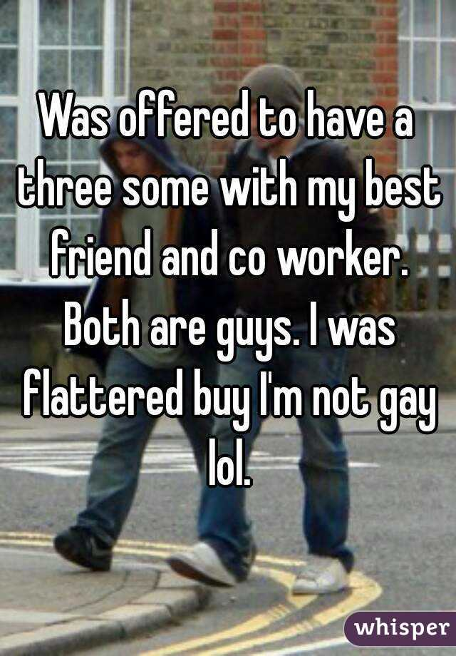 Was offered to have a three some with my best friend and co worker. Both are guys. I was flattered buy I'm not gay lol.