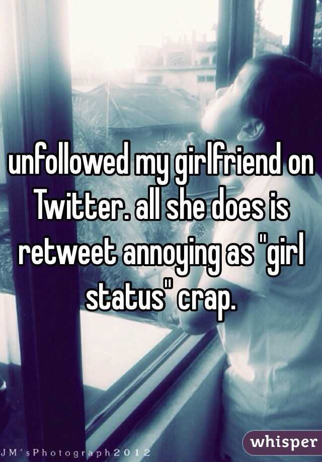 "unfollowed my girlfriend on Twitter. all she does is retweet annoying as ""girl status"" crap."