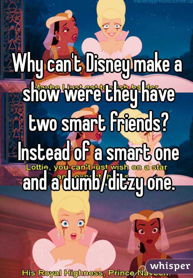 Why can't Disney make a show were they have two smart friends? Instead of a smart one and a dumb/ditzy one.