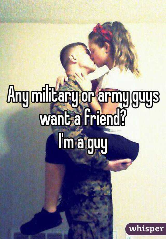 Any military or army guys want a friend? I'm a guy