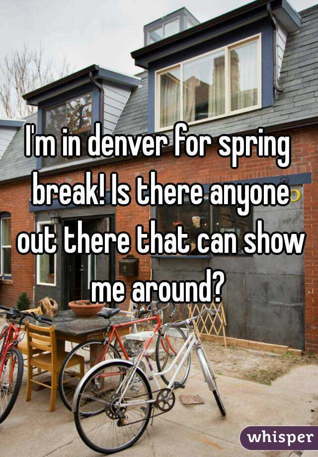 I'm in denver for spring break! Is there anyone out there that can show me around?