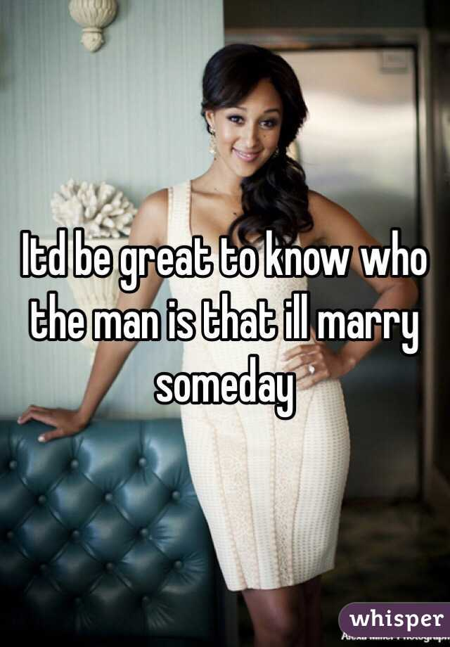Itd be great to know who the man is that ill marry someday
