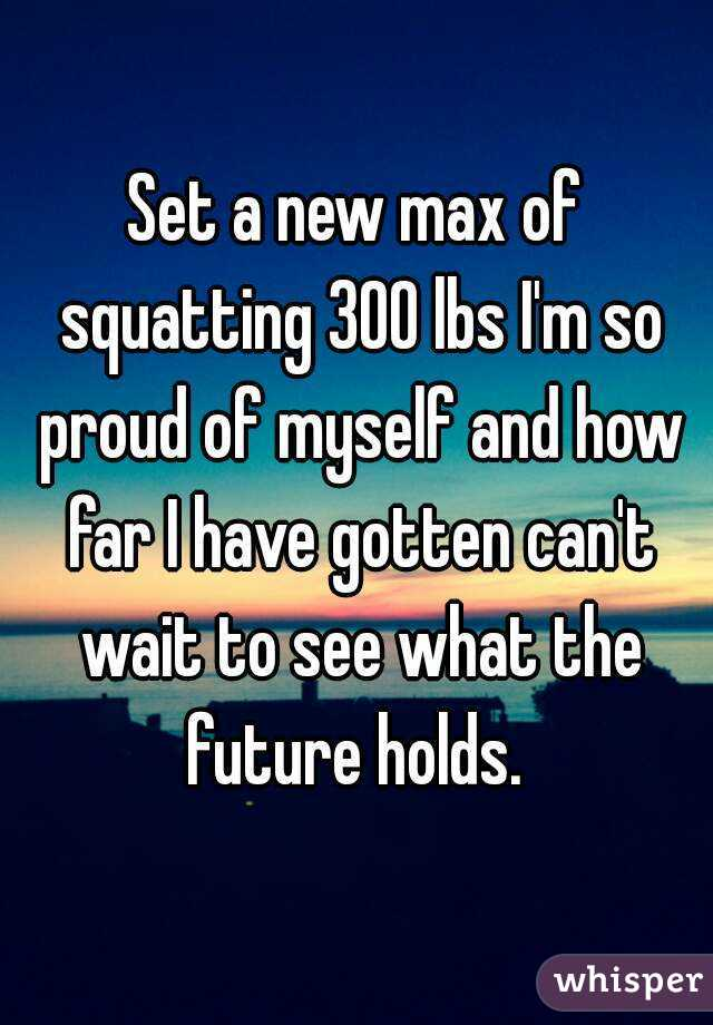 Set a new max of squatting 300 lbs I'm so proud of myself and how far I have gotten can't wait to see what the future holds.