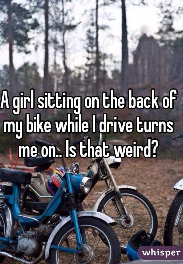 A girl sitting on the back of my bike while I drive turns me on.. Is that weird?