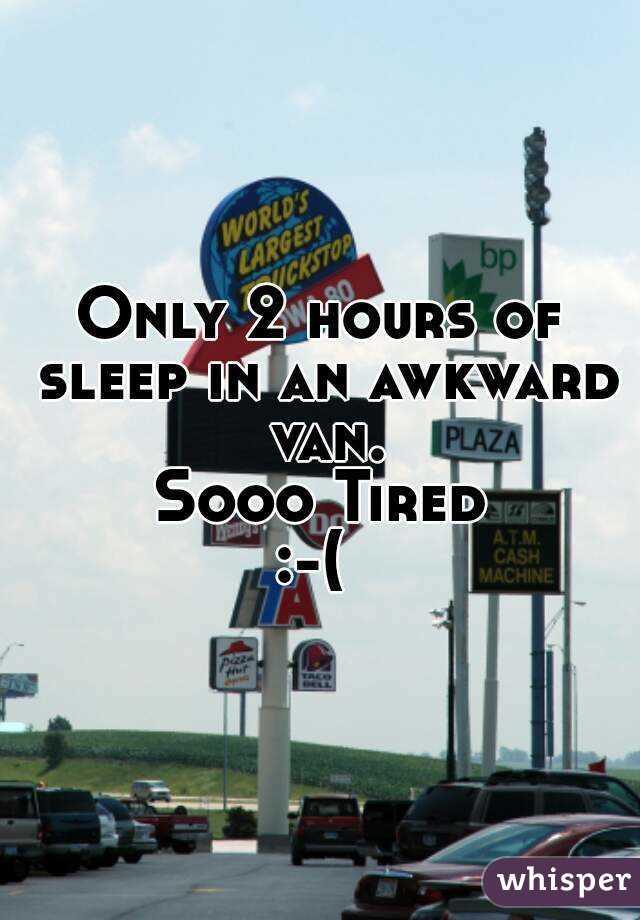Only 2 hours of sleep in an awkward van. Sooo Tired :-(