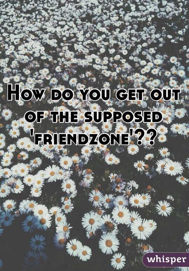 How do you get out of the supposed 'friendzone'??