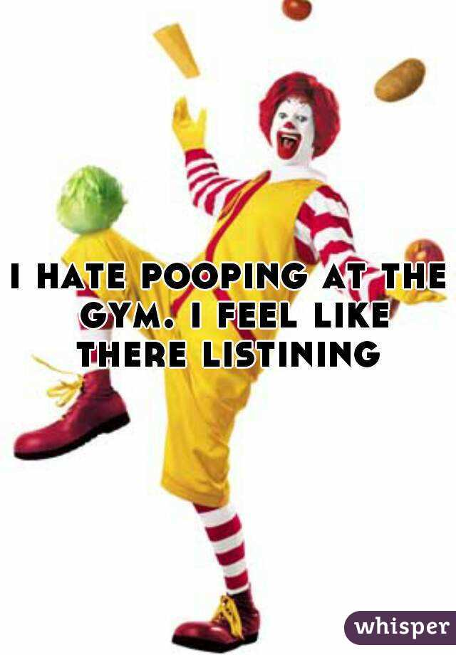 i hate pooping at the gym. i feel like there listining