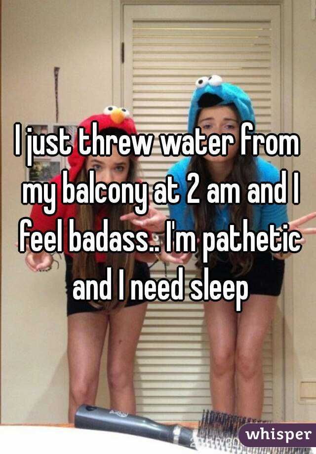 I just threw water from my balcony at 2 am and I feel badass.. I'm pathetic and I need sleep