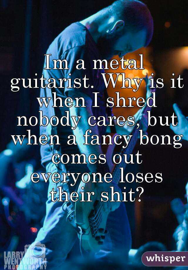 Im a metal guitarist. Why is it when I shred nobody cares, but when a fancy bong comes out everyone loses their shit?
