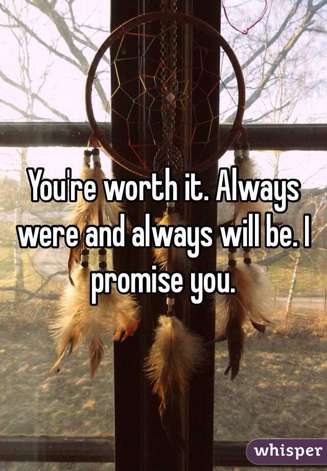 You're worth it. Always were and always will be. I promise you.