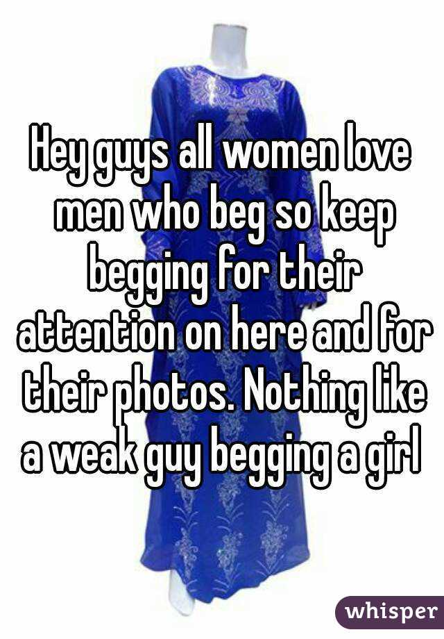 Hey guys all women love men who beg so keep begging for their attention on here and for their photos. Nothing like a weak guy begging a girl