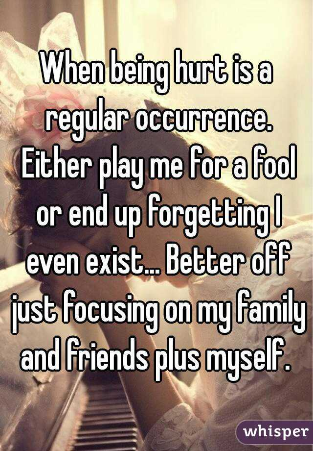 When being hurt is a regular occurrence. Either play me for a fool or end up forgetting I even exist... Better off just focusing on my family and friends plus myself.