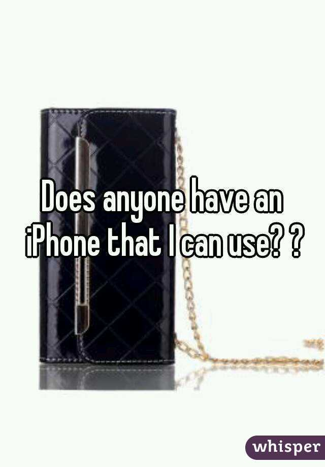 Does anyone have an iPhone that I can use? ?