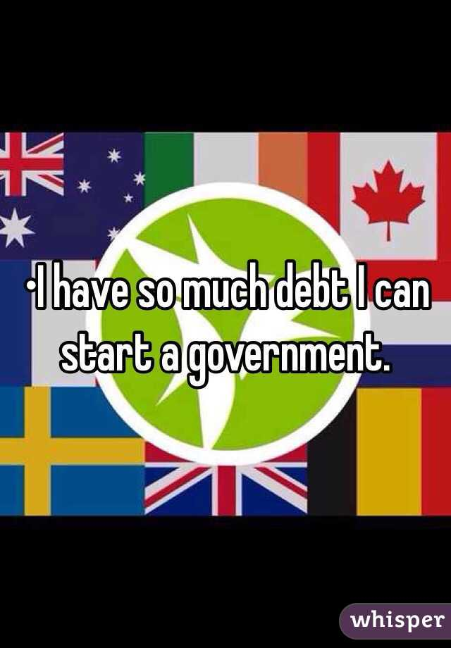 •I have so much debt I can start a government.