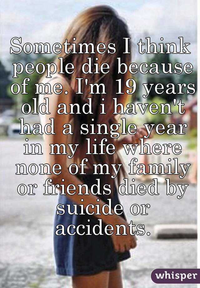 Sometimes I think people die because of me. I'm 19 years old and i haven't had a single year in my life where none of my family or friends died by suicide or accidents.
