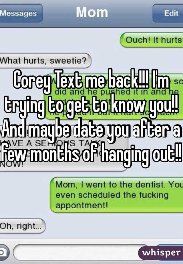 Corey Text me back!!! I'm trying to get to know you!! And maybe date you after a few months of hanging out!!