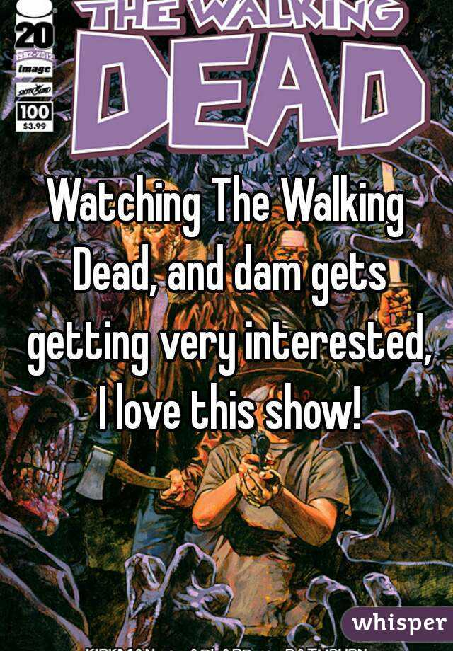 Watching The Walking Dead, and dam gets getting very interested, I love this show!