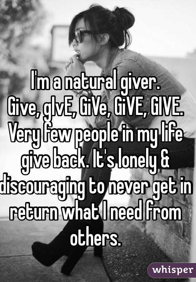 I'm a natural giver.  Give, gIvE, GiVe, GiVE, GIVE.  Very few people in my life give back. It's lonely & discouraging to never get in return what I need from others.