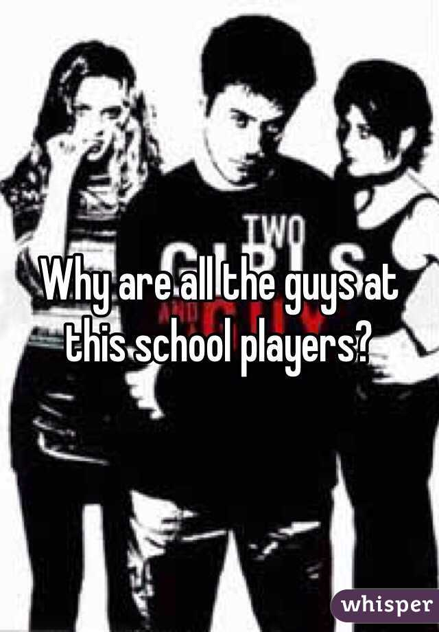 Why are all the guys at this school players?
