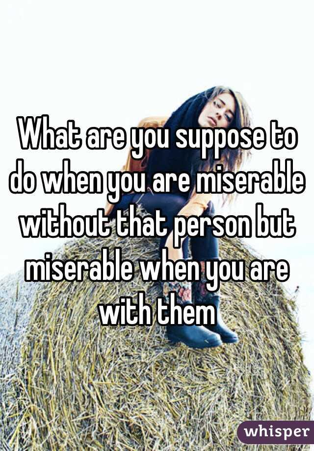 What are you suppose to do when you are miserable without that person but miserable when you are with them