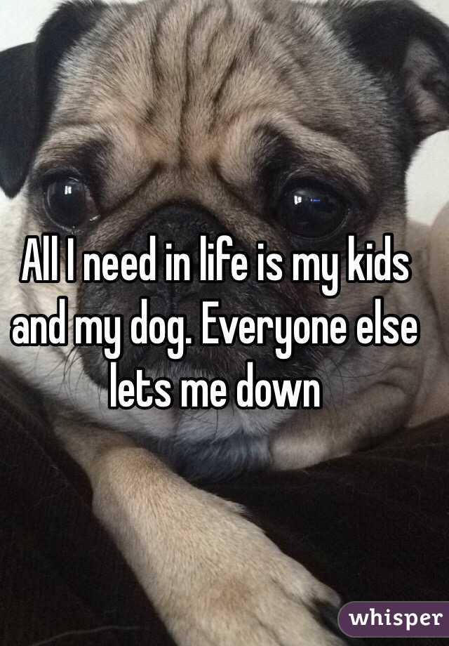 All I need in life is my kids and my dog. Everyone else lets me down