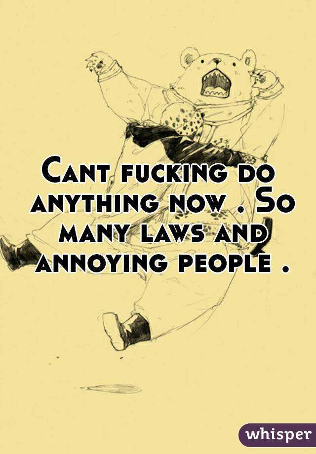 Cant fucking do anything now . So many laws and annoying people .