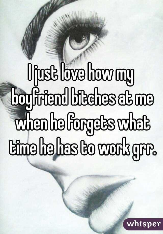 I just love how my boyfriend bitches at me when he forgets what time he has to work grr.