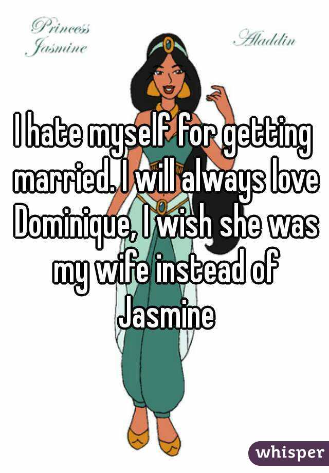 I hate myself for getting married. I will always love Dominique, I wish she was my wife instead of Jasmine