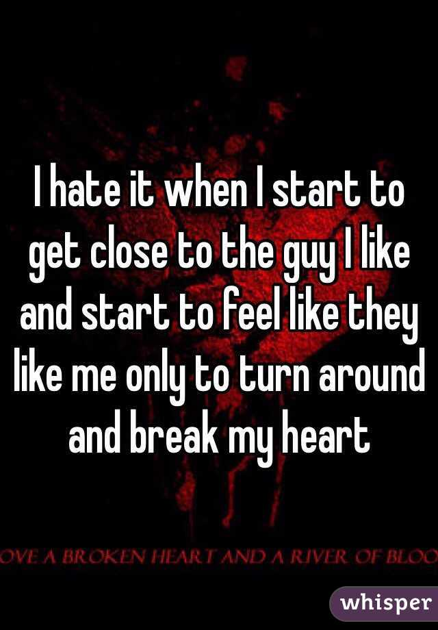 I hate it when I start to get close to the guy I like and start to feel like they like me only to turn around and break my heart