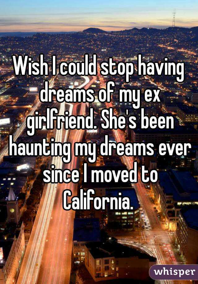 Wish I could stop having dreams of my ex girlfriend. She's been haunting my dreams ever since I moved to California.