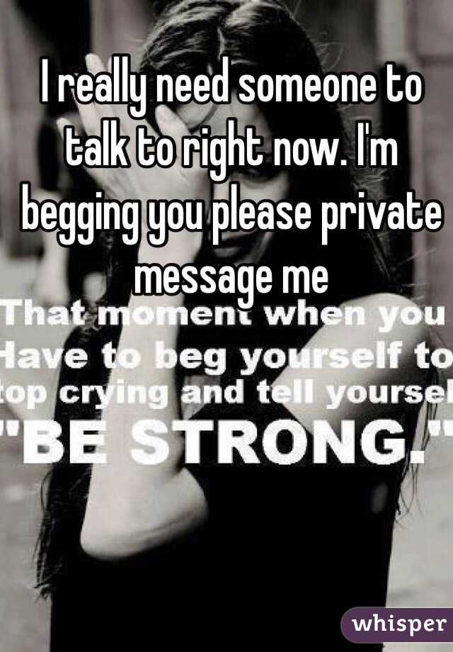 I really need someone to talk to right now. I'm begging you please private message me