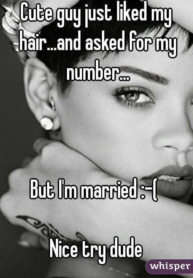 Cute guy just liked my hair...and asked for my number...    But I'm married :-(   Nice try dude