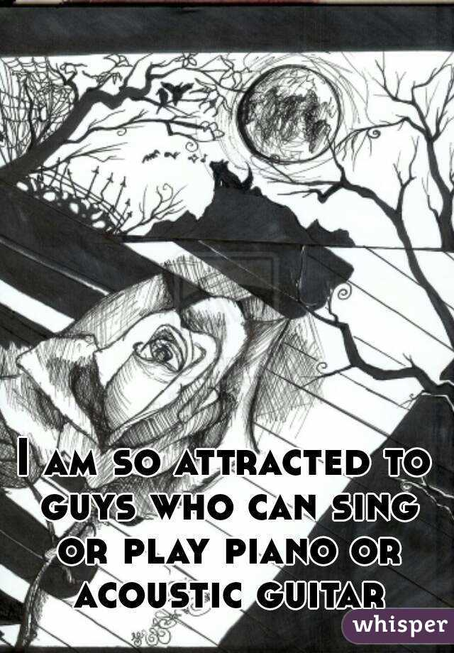 I am so attracted to guys who can sing or play piano or acoustic guitar
