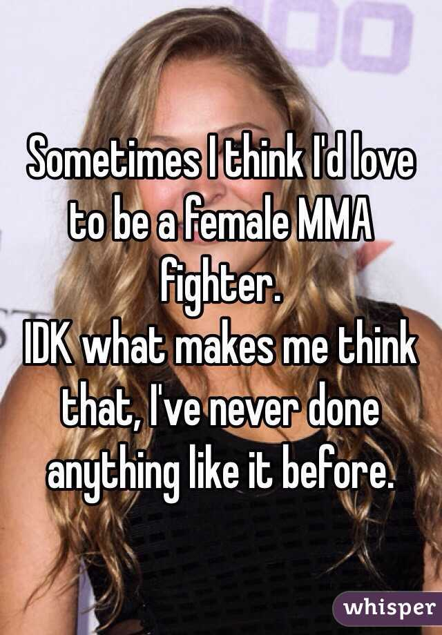 Sometimes I think I'd love to be a female MMA fighter. IDK what makes me think that, I've never done anything like it before.