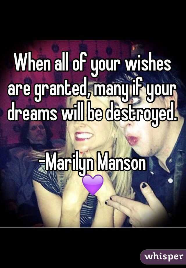 When all of your wishes are granted, many if your dreams will be destroyed.  -Marilyn Manson 💜