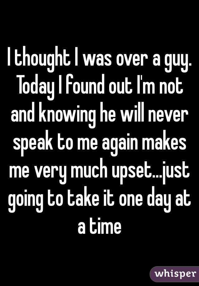 I thought I was over a guy. Today I found out I'm not and knowing he will never speak to me again makes me very much upset...just going to take it one day at a time