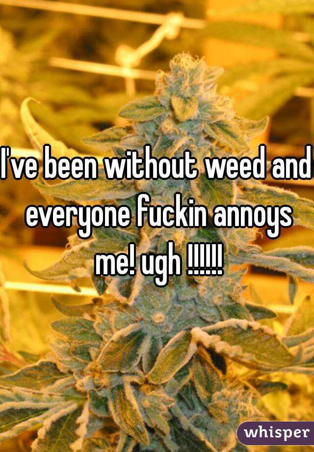 I've been without weed and everyone fuckin annoys me! ugh !!!!!!