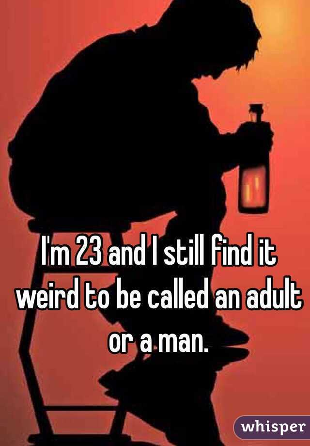 I'm 23 and I still find it weird to be called an adult or a man.