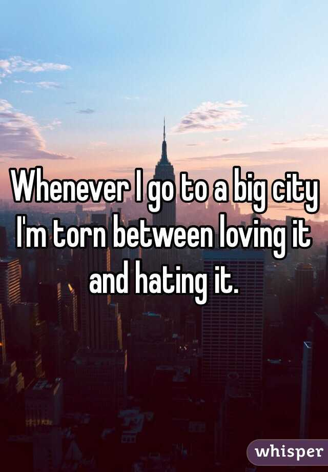 Whenever I go to a big city I'm torn between loving it and hating it.