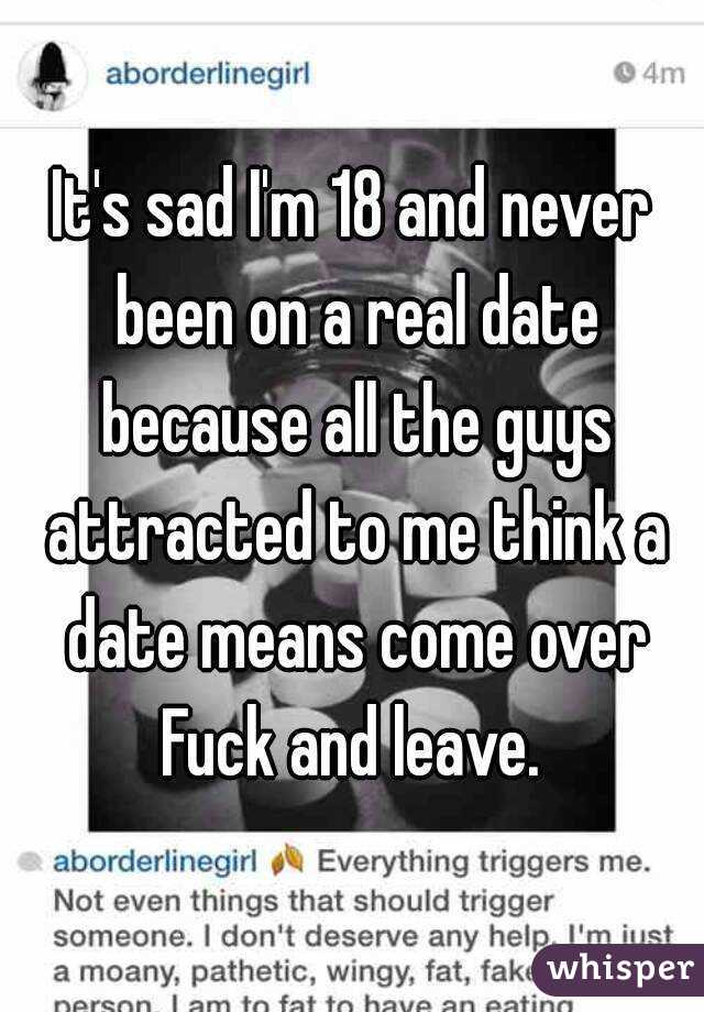 It's sad I'm 18 and never been on a real date because all the guys attracted to me think a date means come over Fuck and leave.
