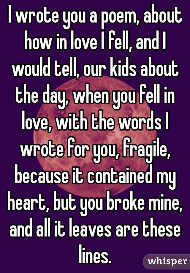 I wrote you a poem, about how in love I fell, and I would tell, our kids about the day, when you fell in love, with the words I wrote for you, fragile, because it contained my heart, but you broke mine, and all it leaves are these lines.