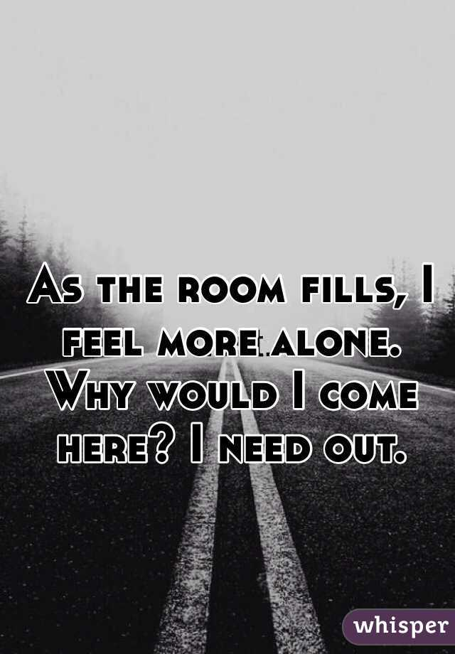As the room fills, I feel more alone. Why would I come here? I need out.