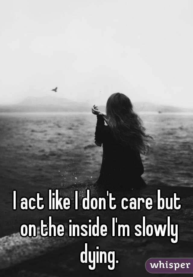 I act like I don't care but on the inside I'm slowly dying.