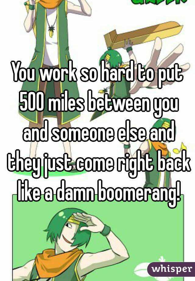 You work so hard to put 500 miles between you and someone else and they just come right back like a damn boomerang!