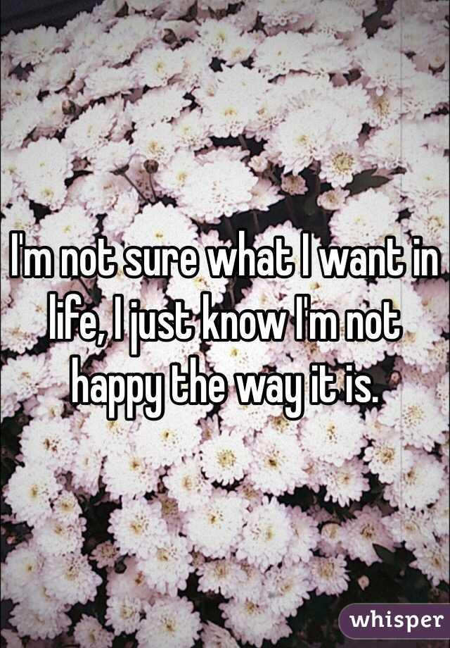 I'm not sure what I want in life, I just know I'm not happy the way it is.
