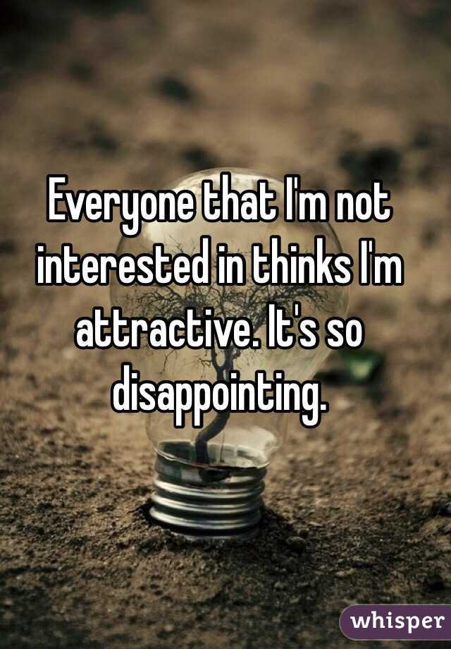 Everyone that I'm not interested in thinks I'm attractive. It's so disappointing.