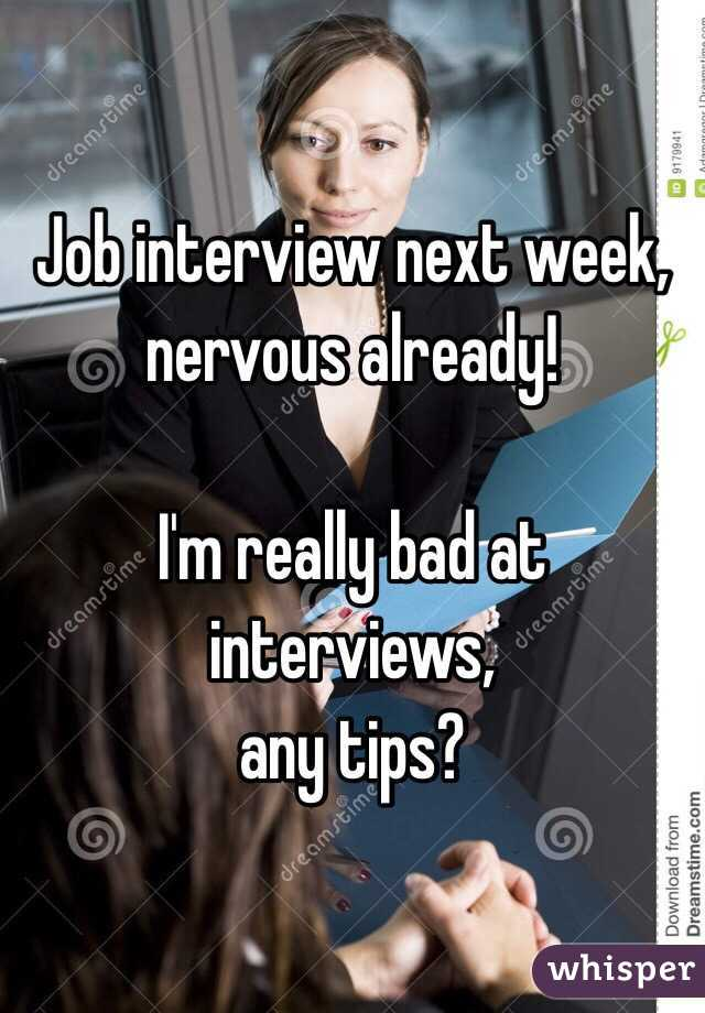 Job interview next week, nervous already!  I'm really bad at interviews,  any tips?