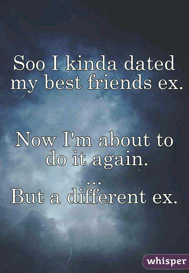 Soo I kinda dated my best friends ex.   Now I'm about to do it again. ... But a different ex.